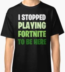 I Stopped Playing FORTNITE to be Here Design Green Classic T-Shirt
