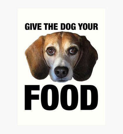 Give The Dog Your Food Art Print