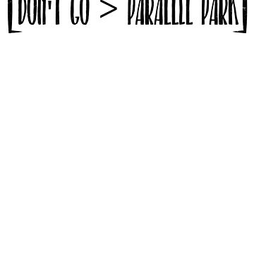 Funny Don't Go > Parralel Park Parking Humor Shirt by catcatcatlife
