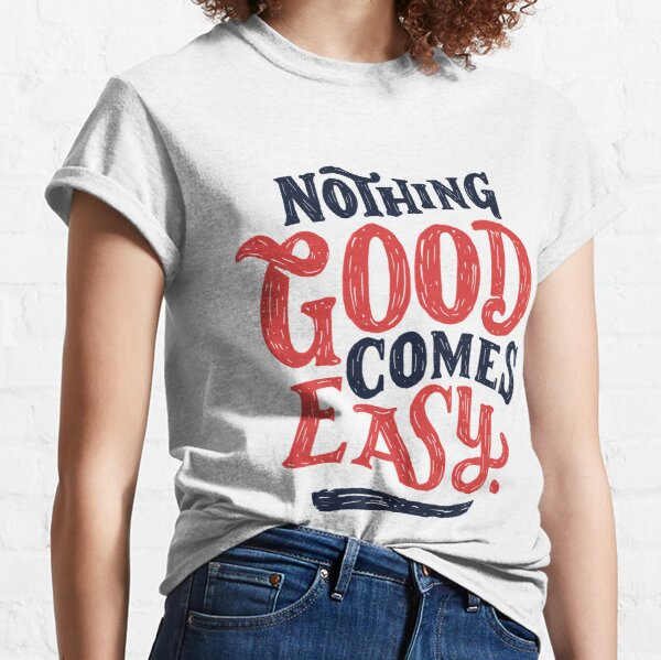 Nothing Good Comes Easy - Typography Design Classic T-Shirt