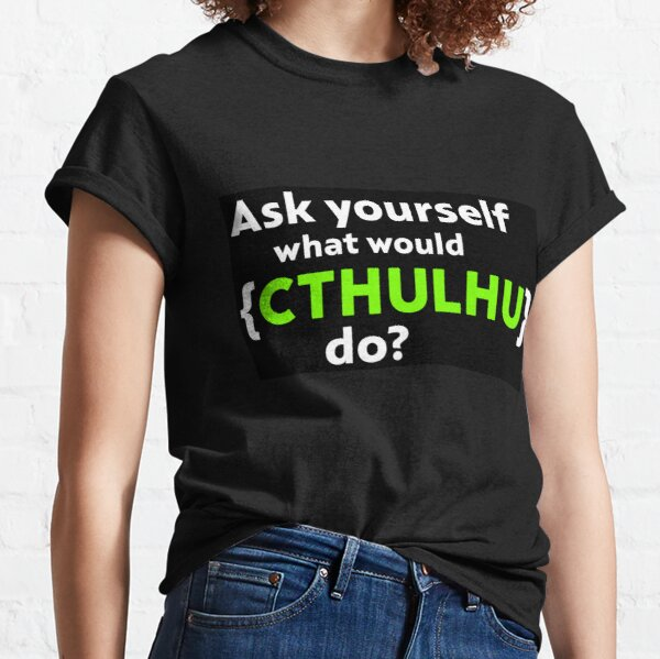 Ask Yourself What Would Cthulhu Do? Classic T-Shirt