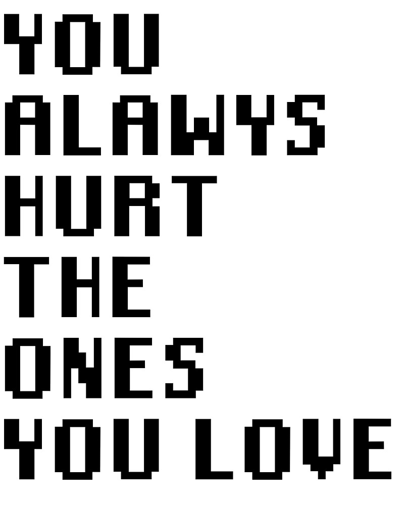 You Always Hurt The Ones You Love By Villainousploy Redbubble