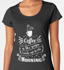 Coffee is the reason I wake up in the morning Women's Premium T-Shirt