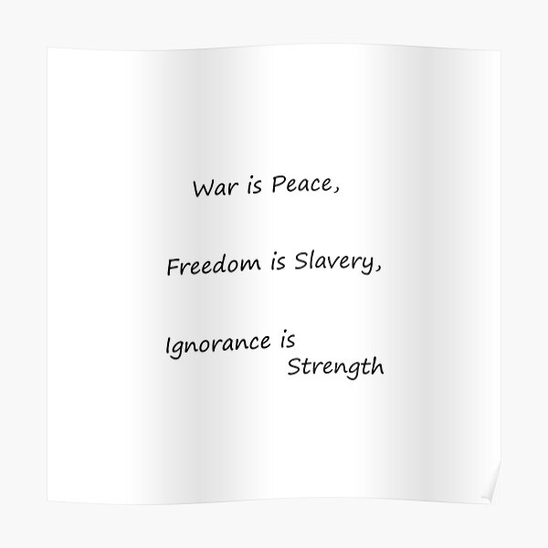 War is Peace, Freedom is Slavery, Ignorance is Strength, George #Orwell,  #War, #Peace, #Freedom, #Slavery, #Ignorance, #Strength, #GeorgeOrwell Poster