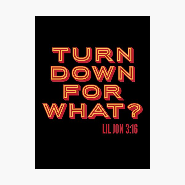 TURN DOWN FOR WHAT? -LIL JON 3:16 Photographic Print