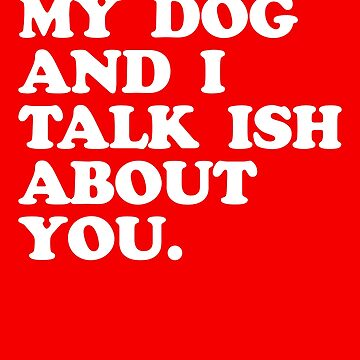 MY DOG AND I TALK ISH ABOUT YOU by visuals2018