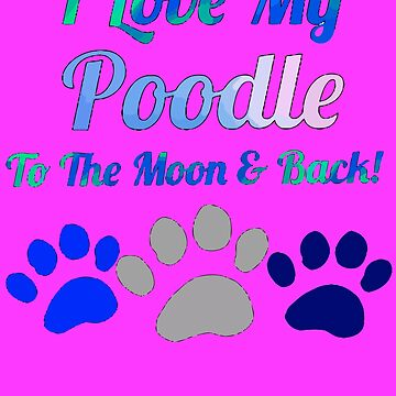 I llove my poodle to the moon and by KaylinArt
