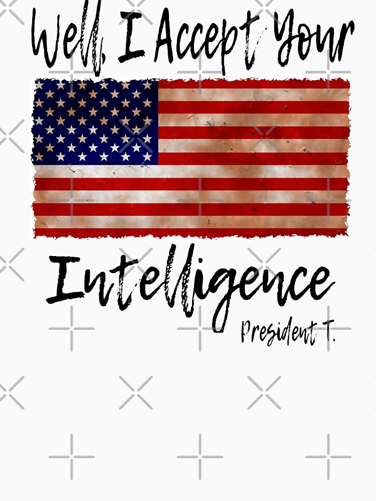 FUNNY PRESIDENT DONALD TRUMP QUOTE - I ACCEPT YOUR INTELLIGENCE, AMERICAN FLAG AND BLACK TEXT by Makky