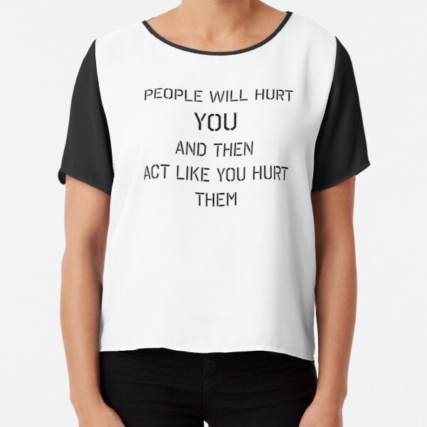 """""""People Will Hurt You And Then Act Like You Hurt Them"""" T-Shirts and Accessories  Chiffon Top"""