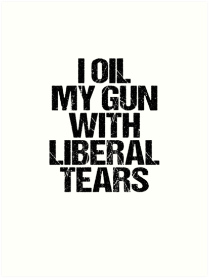 134c935c I Oil My Gun With Liberal Tears