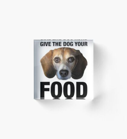 Give The Dog Your Food Acrylic Block