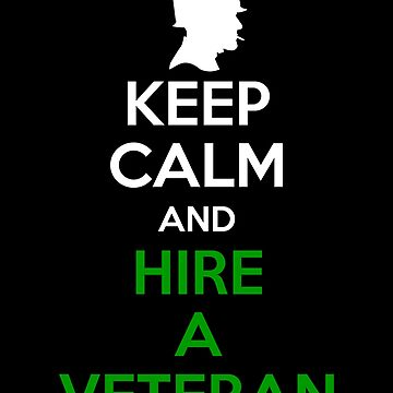 Keep Calm And Hire A Veteran  by sillyshirtsco