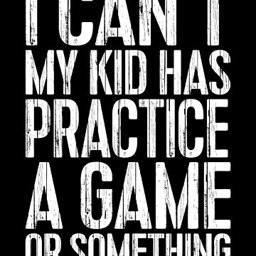 I Can't My Kid Has Practice A Game Or Something by deepstone