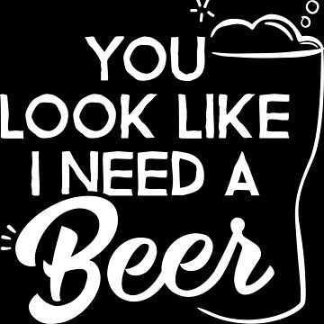 BEER LOVERS - You Look Like I Need A Beer by myfamilytee