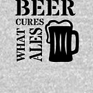 Beer Cures What Ales - Beer Pun - Beer Wisdom by yayandrea