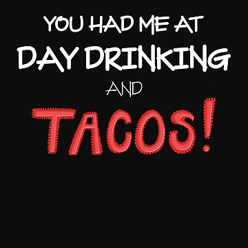 You Had Me At Day Drinking And Tacos by McThriftees