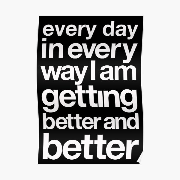 every day in every way I am getting better and better white font Poster