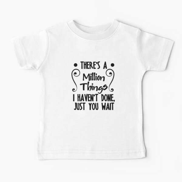 There's A Million Things I Haven't Done Just You Wait Baby T-Shirt