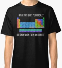 Funny Chemistry T Shirt Gift-I Wear This Shirt Periodically But Only When I'm In My Element for Women Men Classic T-Shirt