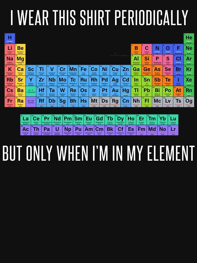 Funny Chemistry T Shirt Gift-I Wear This Shirt Periodically But Only When I'm In My Element for Women Men by Anna0908