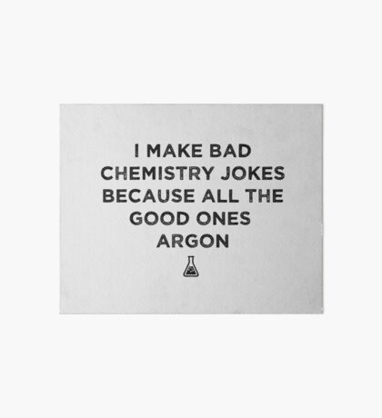 I Make Bad Chemistry Puns Because All The Good Ones Argon - Science Pun Art Board