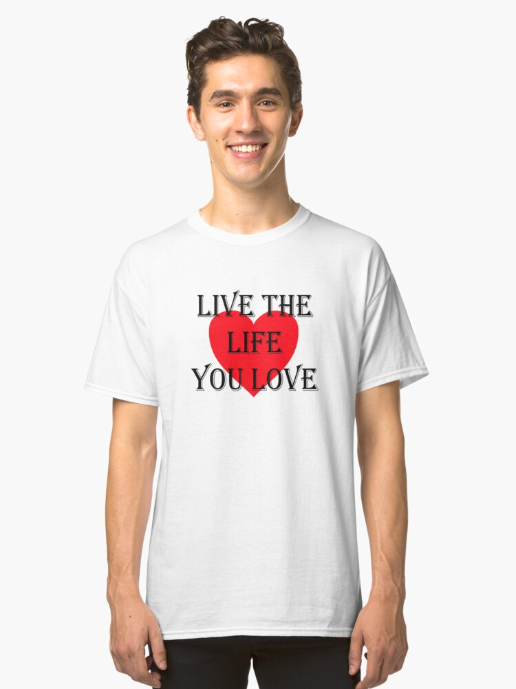 Live the life you love Classic T-Shirt Front