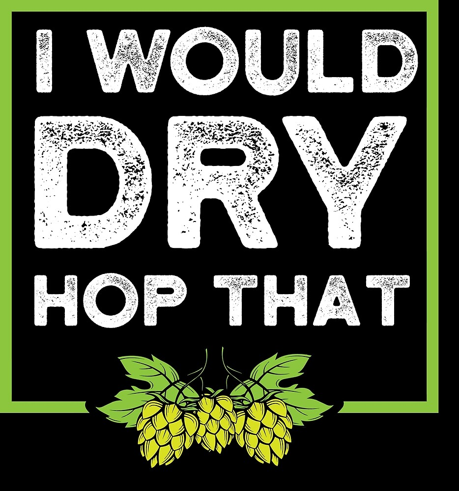 Beer Lover I would dry hop that Birthday Gift Idea by haselshirt