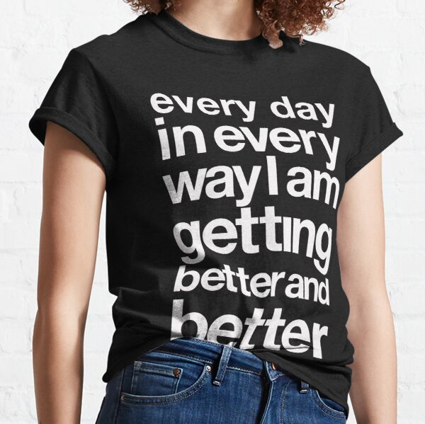 every day in every way I am getting better and better white font Classic T-Shirt