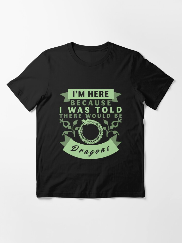 Alternate view of I'm Here Because I Was Told There Would Be Dragons T-Shirt Essential T-Shirt