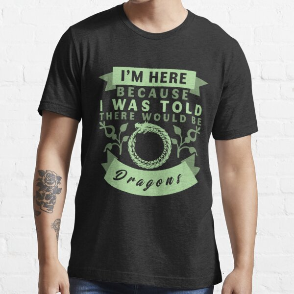 I'm Here Because I Was Told There Would Be Dragons T-Shirt Essential T-Shirt