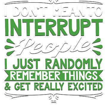 Don't Mean To Interrupt Remember Things Get Excited T-Shirt by ckennicott
