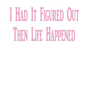 I HAD IT FIGURED OUT, THEN LIFE HAPPENED by KevinGaCo