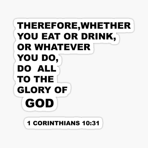 Therefore, whether you eat or drink,or whatever you do, do all to the glory of God ( 1 Corinthians 10:31 ) Sticker