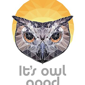 It's Owl Good Poly Print Cute  by screenworks