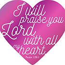 Psalm 138:1 I will praise you Lord with all my heart - Bible Verse - Scripture by yayandrea