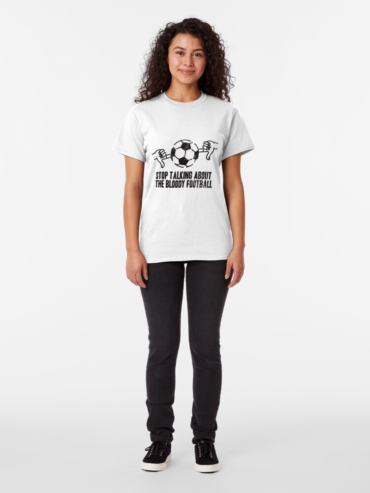 Alternate view of Stop Talking About the Bloody Football Classic T-Shirt