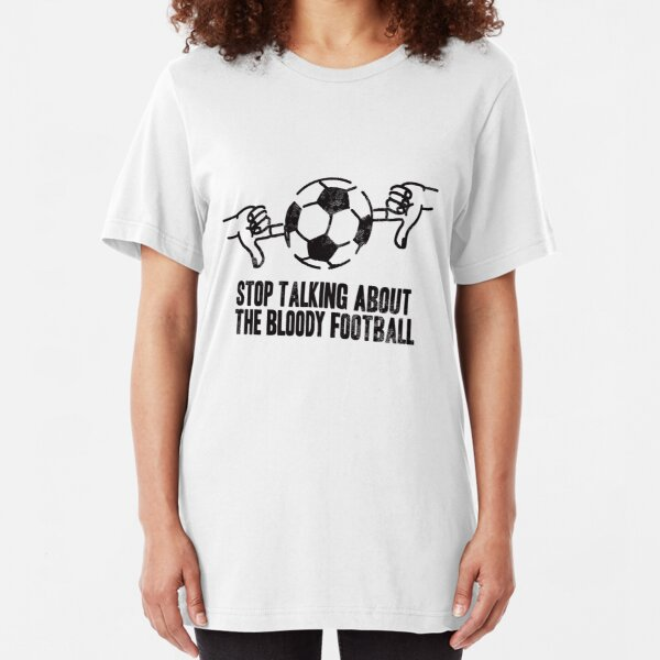 Stop Talking About the Bloody Football Slim Fit T-Shirt