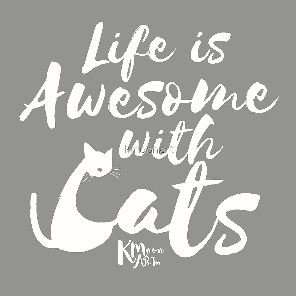 Life is Awesome with cats (white) by kmoonart