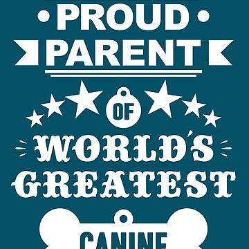 Proud parent of world's greatest canine shirts and phone cases (white text) by MandL