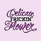 Delicate Frickin' Flower by Patricia Lupien