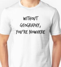 Without Geography, You're Nowhere T-Shirt