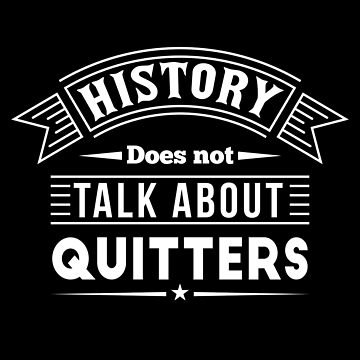 History doesn't talk about quitters by mrhighsky