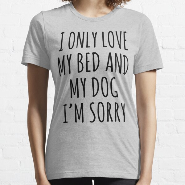 I ONLY LOVE MY BED AND MY DOG I'M SORRY Essential T-Shirt