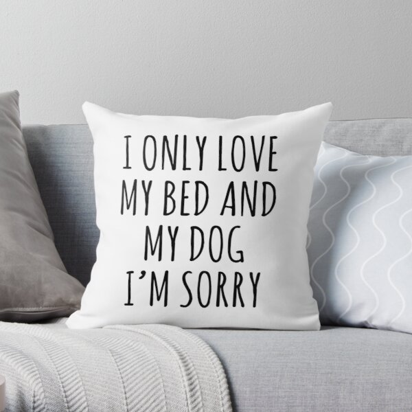 I ONLY LOVE MY BED AND MY DOG I'M SORRY Throw Pillow