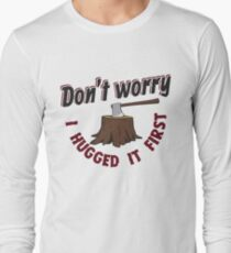 Don't Worry I Hugged It First - Funny Lumberjack Gift Long Sleeve T-Shirt