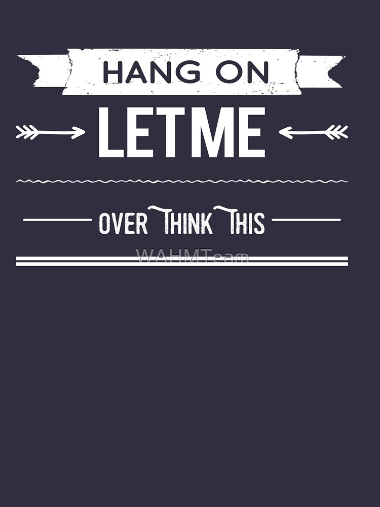 Hang On Let Me Over Think This, Funny Saying by WAHMTeam