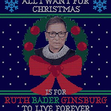 """All I Want for Christmas is for Ruth Bader Ginsburg to Live Forever"" Ugly Christmas Sweater by shaggylocks"