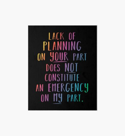 Lack of planning on your part does not constitute an emergency on my part Art Board