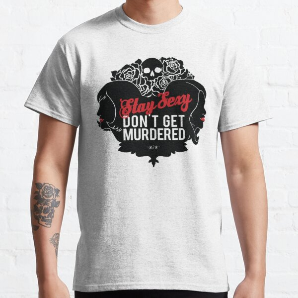 Stay Sexy, Don't Get Murdered Classic T-Shirt
