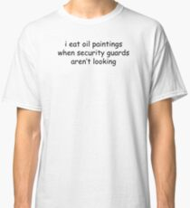 I Eat Oil Paintings When Security Guards Aren't Looking Classic T-Shirt